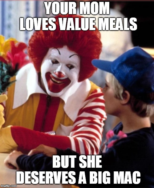 YOUR MOM LOVES VALUE MEALS BUT SHE DESERVES A BIG MAC | image tagged in funny,ronald mcdonald,your mom,dirty,kids,flowers | made w/ Imgflip meme maker