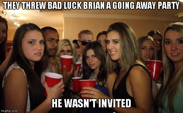 Here's were I would put my clever title...IF I HAD ONE! | THEY THREW BAD LUCK BRIAN A GOING AWAY PARTY HE WASN'T INVITED | image tagged in awkward party | made w/ Imgflip meme maker