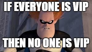 Syndrome Incredibles | IF EVERYONE IS VIP THEN NO ONE IS VIP | image tagged in syndrome incredibles | made w/ Imgflip meme maker