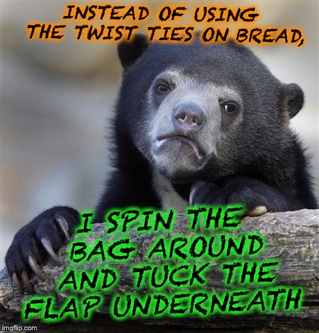 Confession Bear | INSTEAD OF USING THE TWIST TIES ON BREAD, I SPIN THE BAG AROUND AND TUCK THE FLAP UNDERNEATH | image tagged in memes,confession bear | made w/ Imgflip meme maker