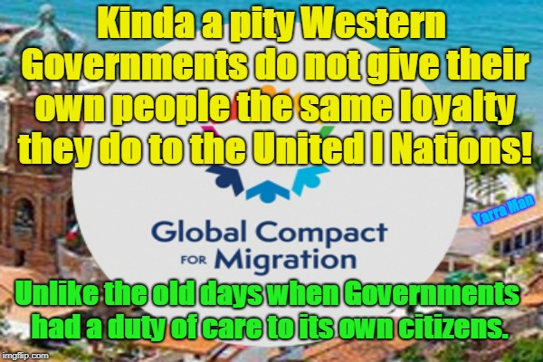 Kinda a pity Western Governments do not give their own people the same loyalty they do to the United I Nations! Unlike the old days when Gov | image tagged in global compact on illegals | made w/ Imgflip meme maker