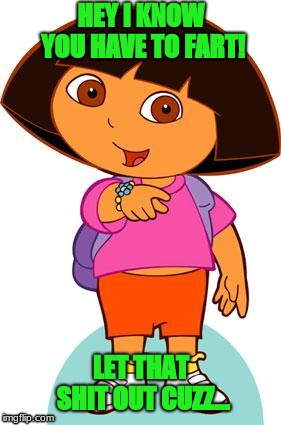 Dora | HEY I KNOW YOU HAVE TO FART! LET THAT SHIT OUT CUZZ... | image tagged in dora | made w/ Imgflip meme maker