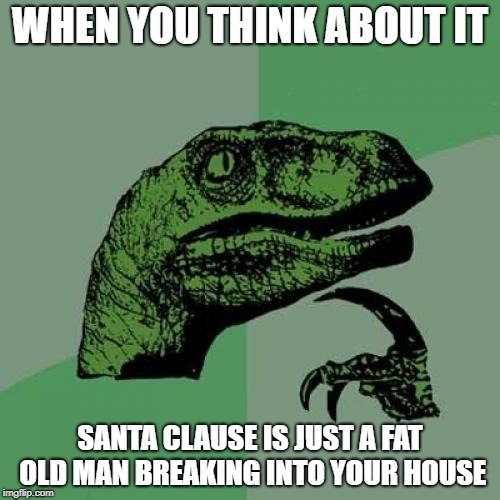 Philosoraptor Meme | WHEN YOU THINK ABOUT IT SANTA CLAUSE IS JUST A FAT OLD MAN BREAKING INTO YOUR HOUSE | image tagged in memes,philosoraptor | made w/ Imgflip meme maker