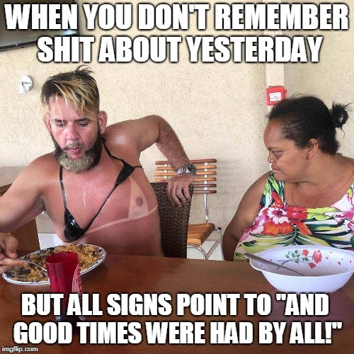 "Memories.... | WHEN YOU DON'T REMEMBER SHIT ABOUT YESTERDAY BUT ALL SIGNS POINT TO ""AND GOOD TIMES WERE HAD BY ALL!"" 