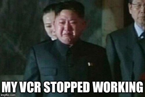 Kim Jong Un Sad |  MY VCR STOPPED WORKING | image tagged in memes,kim jong un sad | made w/ Imgflip meme maker