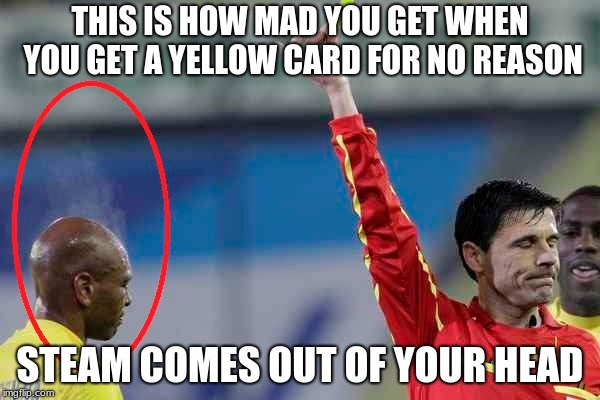 b**** |  THIS IS HOW MAD YOU GET WHEN YOU GET A YELLOW CARD FOR NO REASON; STEAM COMES OUT OF YOUR HEAD | image tagged in just for fun | made w/ Imgflip meme maker