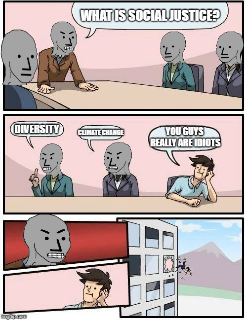 A Little Fresh Air...The Hard Way | WHAT IS SOCIAL JUSTICE? DIVERSITY CLIMATE CHANGE YOU GUYS REALLY ARE IDIOTS | image tagged in memes,boardroom meeting suggestion | made w/ Imgflip meme maker
