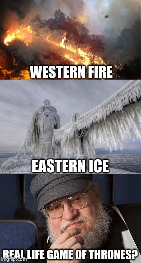 A GAME OF LIFE | WESTERN FIRE REAL LIFE GAME OF THRONES? EASTERN ICE | image tagged in game of thrones,george rr martin,california,fire | made w/ Imgflip meme maker