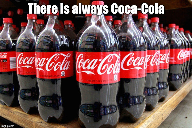 coca-cola | There is always Coca-Cola | image tagged in coca-cola | made w/ Imgflip meme maker