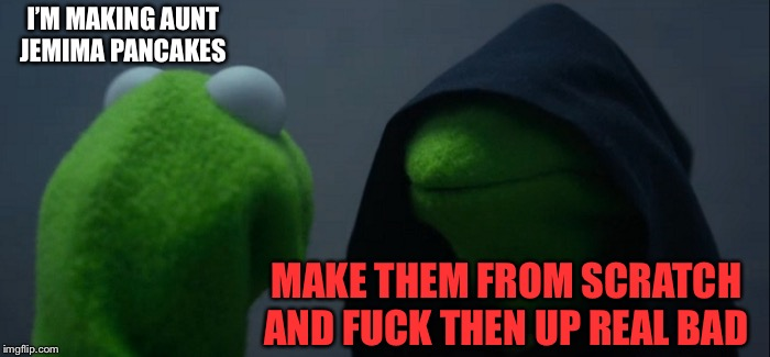 Evil Kermit Meme | I'M MAKING AUNT JEMIMA PANCAKES MAKE THEM FROM SCRATCH AND F**K THEN UP REAL BAD | image tagged in memes,evil kermit | made w/ Imgflip meme maker