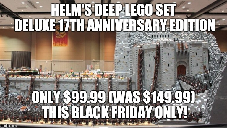 HELM'S DEEP LEGO SET DELUXE 17TH ANNIVERSARY EDITION ONLY $99.99 (WAS $149.99) THIS BLACK FRIDAY ONLY! | made w/ Imgflip meme maker