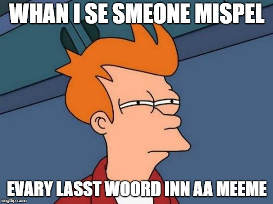 Uh-oh! TYPO! | WHAN I SE SMEONE MISPEL EVARY LASST WOORD INN AA MEEME | image tagged in memes,futurama fry,typo,funny | made w/ Imgflip meme maker