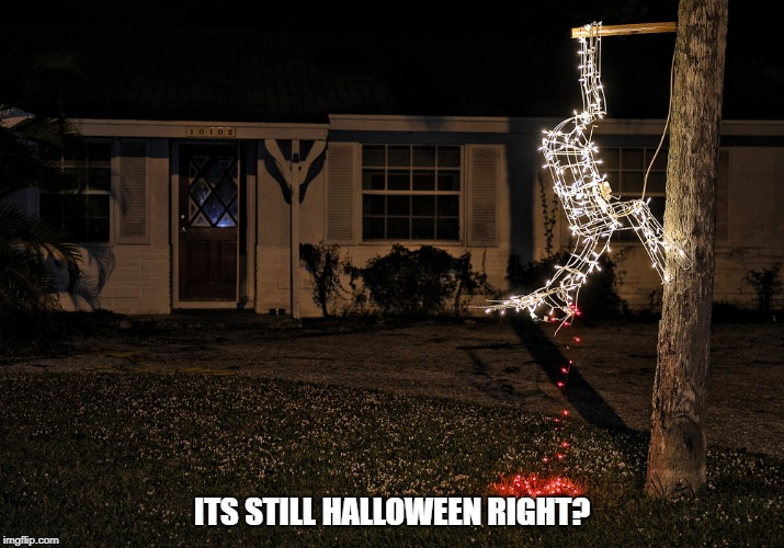 halloween christmas | ITS STILL HALLOWEEN RIGHT? | image tagged in halloween,christmas | made w/ Imgflip meme maker