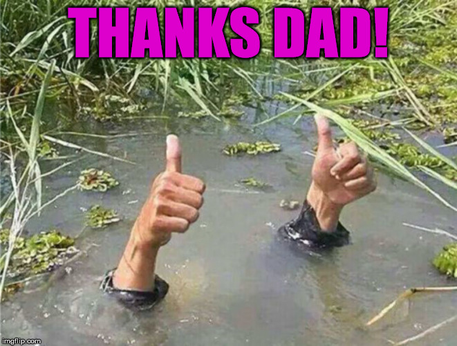 Drowning Thumbs Up | THANKS DAD! | image tagged in drowning thumbs up | made w/ Imgflip meme maker