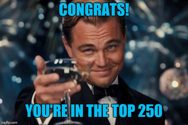 Leonardo Dicaprio Cheers Meme | CONGRATS! YOU'RE IN THE TOP 250 | image tagged in memes,leonardo dicaprio cheers | made w/ Imgflip meme maker