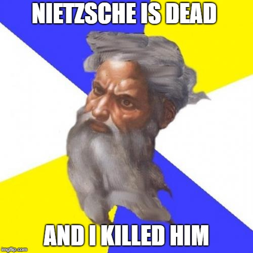 Advice God | NIETZSCHE IS DEAD AND I KILLED HIM | image tagged in memes,advice god,nietzsche,philosophy,philosopher week,philosopher | made w/ Imgflip meme maker