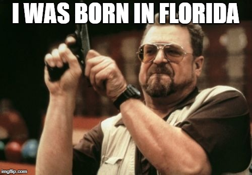 Am I The Only One Around Here Meme | I WAS BORN IN FLORIDA | image tagged in memes,am i the only one around here | made w/ Imgflip meme maker