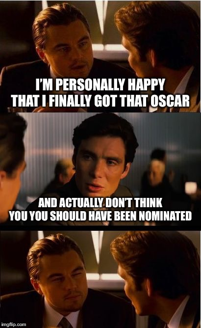 Inception | I'M PERSONALLY HAPPY THAT I FINALLY GOT THAT OSCAR AND ACTUALLY DON'T THINK YOU YOU SHOULD HAVE BEEN NOMINATED | image tagged in memes,inception | made w/ Imgflip meme maker