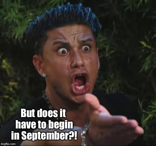 DJ Pauly D Meme | But does it have to begin in September?! | image tagged in memes,dj pauly d | made w/ Imgflip meme maker
