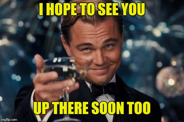 Leonardo Dicaprio Cheers Meme | I HOPE TO SEE YOU UP THERE SOON TOO | image tagged in memes,leonardo dicaprio cheers | made w/ Imgflip meme maker