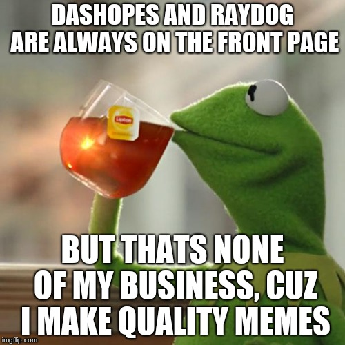 But Thats None Of My Business | DASHOPES AND RAYDOG ARE ALWAYS ON THE FRONT PAGE BUT THATS NONE OF MY BUSINESS, CUZ I MAKE QUALITY MEMES | image tagged in memes,but thats none of my business,kermit the frog | made w/ Imgflip meme maker