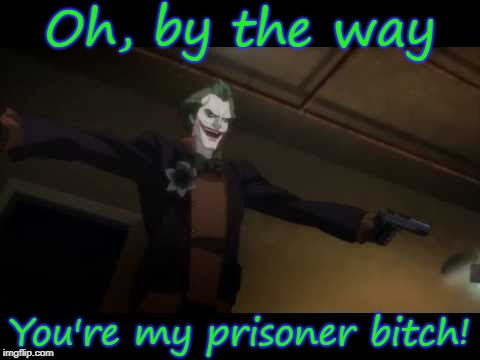 Oh, by the way You're my prisoner b**ch! | made w/ Imgflip meme maker