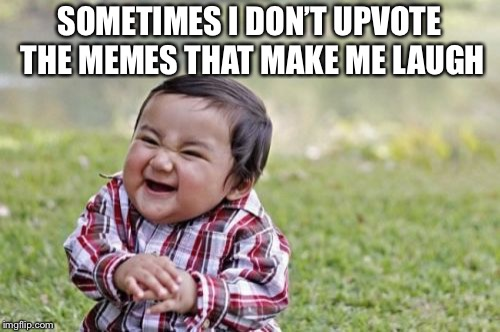 Evil Toddler | SOMETIMES I DON'T UPVOTE THE MEMES THAT MAKE ME LAUGH | image tagged in memes,evil toddler | made w/ Imgflip meme maker