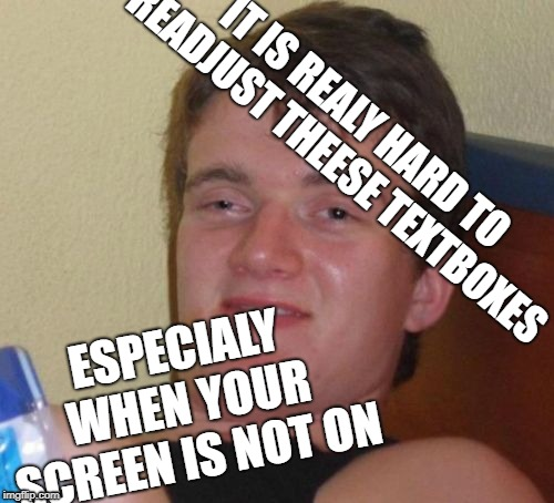 it is hard to... WAIT A MINUTE | IT IS REALY HARD TO READJUST THEESE TEXTBOXES ESPECIALY WHEN YOUR SCREEN IS NOT ON | image tagged in memes,10 guy,wait what | made w/ Imgflip meme maker