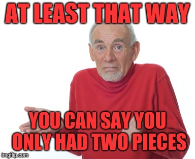 Old Man Shrugging | AT LEAST THAT WAY YOU CAN SAY YOU ONLY HAD TWO PIECES | image tagged in old man shrugging | made w/ Imgflip meme maker