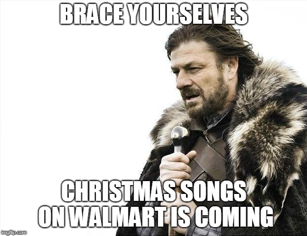 Brace Yourselves X is Coming Meme | BRACE YOURSELVES CHRISTMAS SONGS ON WALMART IS COMING | image tagged in memes,brace yourselves x is coming | made w/ Imgflip meme maker