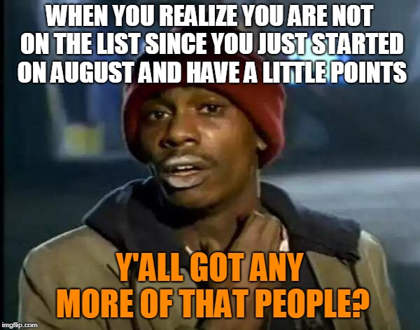Y'all Got Any More Of That Meme | WHEN YOU REALIZE YOU ARE NOT ON THE LIST SINCE YOU JUST STARTED ON AUGUST AND HAVE A LITTLE POINTS Y'ALL GOT ANY MORE OF THAT PEOPLE? | image tagged in memes,y'all got any more of that | made w/ Imgflip meme maker