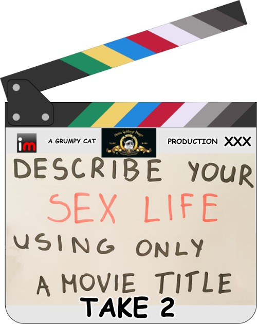 Describe Your Sex Life Using Only Movie Titles........Take 2 | A GRUMPY CAT TAKE 2 PRODUCTION XXX | image tagged in sex life,bad movies,good movies,sexy movies | made w/ Imgflip meme maker