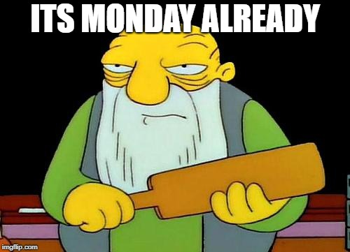 That's a paddlin' | ITS MONDAY ALREADY | image tagged in memes,that's a paddlin' | made w/ Imgflip meme maker