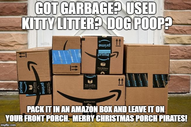 Make a package thief's day! | GOT GARBAGE?  USED KITTY LITTER?  DOG POOP? PACK IT IN AN AMAZON BOX AND LEAVE IT ON YOUR FRONT PORCH.  MERRY CHRISTMAS PORCH PIRATES! | image tagged in package thieves,amazon,porch pirates,bait a thief | made w/ Imgflip meme maker