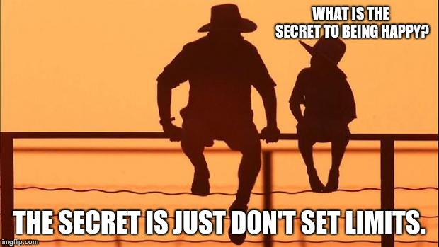 Cowboy Wisdom, what is the secret to a happy life? | WHAT IS THE SECRET TO BEING HAPPY? THE SECRET IS JUST DON'T SET LIMITS. | image tagged in cowboy father and son,cowboy wisdom,happy life,don't set limits | made w/ Imgflip meme maker