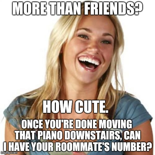 Friend Zone Fiona | MORE THAN FRIENDS? ONCE YOU'RE DONE MOVING THAT PIANO DOWNSTAIRS, CAN I HAVE YOUR ROOMMATE'S NUMBER? HOW CUTE. | image tagged in memes,friend zone fiona | made w/ Imgflip meme maker