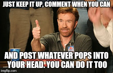 Chuck Norris Approves Meme | JUST KEEP IT UP, COMMENT WHEN YOU CAN AND POST WHATEVER POPS INTO YOUR HEAD. YOU CAN DO IT TOO | image tagged in memes,chuck norris approves,chuck norris | made w/ Imgflip meme maker