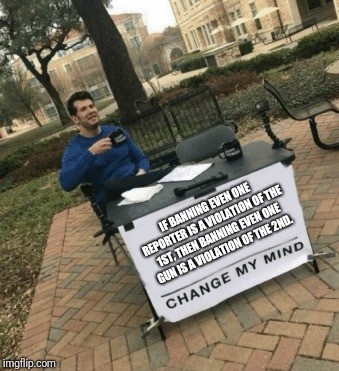 Change my mind | IF BANNING EVEN ONE REPORTER IS A VIOLATION OF THE 1ST, THEN BANNING EVEN ONE GUN IS A VIOLATION OF THE 2ND. | image tagged in change my mind | made w/ Imgflip meme maker