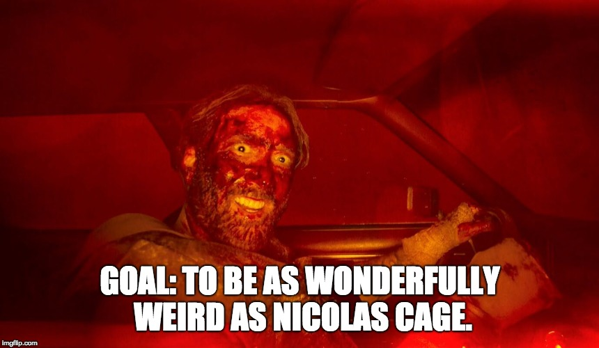 Nicolas Cage Goals | GOAL: TO BE AS WONDERFULLY WEIRD AS NICOLAS CAGE. | image tagged in horror movie,horror,nicolas cage | made w/ Imgflip meme maker
