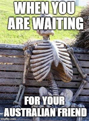 Waiting Skeleton Meme | WHEN YOU ARE WAITING FOR YOUR AUSTRALIAN FRIEND | image tagged in memes,waiting skeleton | made w/ Imgflip meme maker