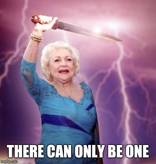 THERE CAN ONLY BE ONE | image tagged in betty white | made w/ Imgflip meme maker