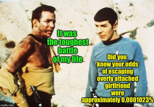 Star Trek: The Final Episode |  Did you know your odds of escaping overly attached girlfriend were approximately 0.0001023%; It was the toughest battle of my life | image tagged in beat up captain kirk,overly attached girlfriend,spock,odds,epic battle | made w/ Imgflip meme maker