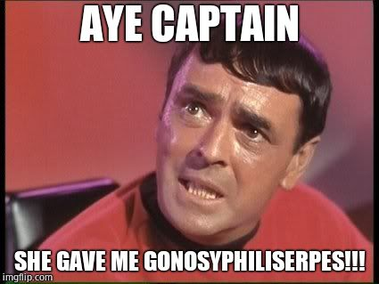 Scotty | AYE CAPTAIN SHE GAVE ME GONOSYPHILISERPES!!! | image tagged in scotty | made w/ Imgflip meme maker