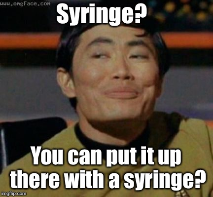 sulu | Syringe? You can put it up there with a syringe? | image tagged in sulu | made w/ Imgflip meme maker