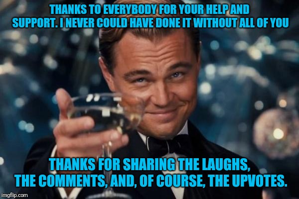 I hit the top 250 last night. Thanks to all of you who helped get me there. | THANKS TO EVERYBODY FOR YOUR HELP AND SUPPORT. I NEVER COULD HAVE DONE IT WITHOUT ALL OF YOU THANKS FOR SHARING THE LAUGHS, THE COMMENTS, AN | image tagged in memes,leonardo dicaprio cheers,thanks,top 250 | made w/ Imgflip meme maker