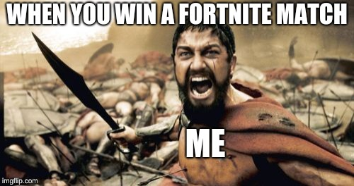 Sparta Leonidas Meme | WHEN YOU WIN A FORTNITE MATCH ME | image tagged in memes,sparta leonidas | made w/ Imgflip meme maker