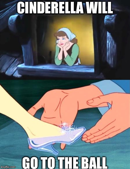 CINDERELLA WILL GO TO THE BALL | made w/ Imgflip meme maker