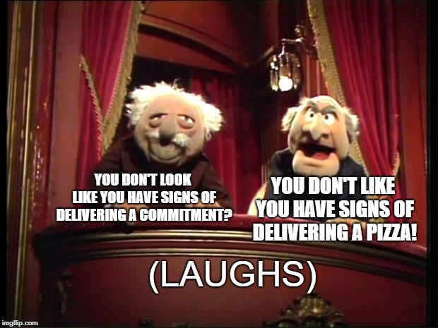 Statler and Waldorf | YOU DON'T LOOK LIKE YOU HAVE SIGNS OF DELIVERING A COMMITMENT? YOU DON'T LIKE YOU HAVE SIGNS OF DELIVERING A PIZZA! (LAUGHS) | image tagged in statler and waldorf | made w/ Imgflip meme maker