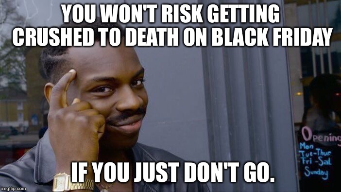 Is it worth so much? | YOU WON'T RISK GETTING CRUSHED TO DEATH ON BLACK FRIDAY IF YOU JUST DON'T GO. | image tagged in memes,roll safe think about it | made w/ Imgflip meme maker