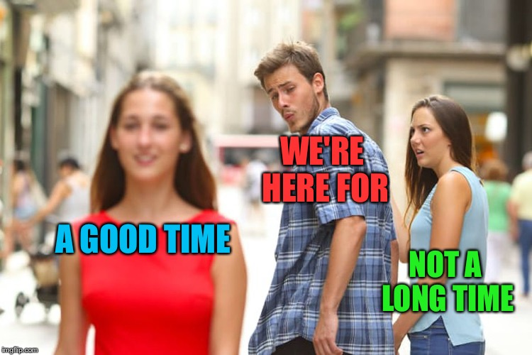 Distracted Boyfriend Meme | A GOOD TIME WE'RE HERE FOR NOT A LONG TIME | image tagged in memes,distracted boyfriend | made w/ Imgflip meme maker